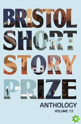 Bristol Short Story Prize Anthology Volume 12