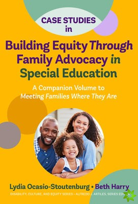 Case Studies in Building Equity Through Family Advocacy in Special Education