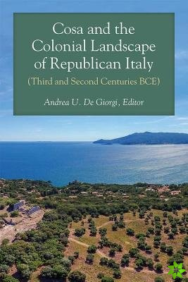 Cosa and the Colonial Landscape of Republican Italy (Third and Second Centuries BCE)