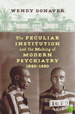 Peculiar Institution and the Making of Modern Psychiatry, 1840-1880