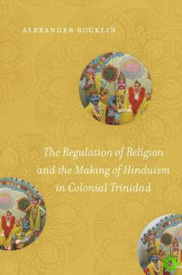 Regulation of Religion and the Making of Hinduism in Colonial Trinidad