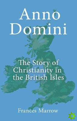Anno Domini: The Story of Christianity in the British Isles