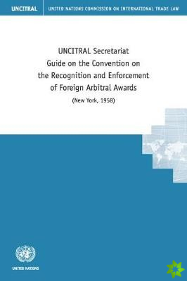 UNCITRAL Secretariat guide on the Convention on the Recognition and Enforcement of Foreign Arbitral Awards (New York, 1958)