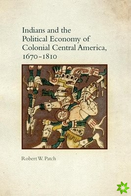 Indians and the Political Economy of Colonial Central America, 1670-1810