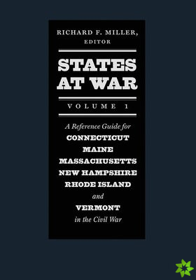 States at War, Volume 1 - A Reference Guide for Connecticut, Maine, Massachusetts, New Hampshire, Rhode Island, and Vermont in the Civil War