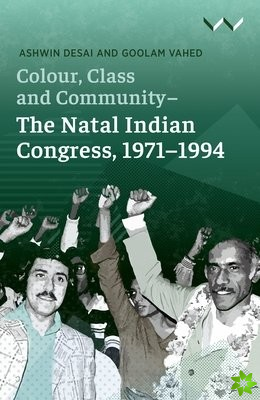 Colour, Class and Community - The Natal Indian Congress, 1971-1994